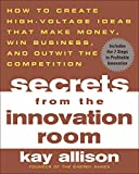 ALLISON, KAY: Secrets From The Innovation Room: How to Create High-Voltage Ideas That Make Money, Win Business, and Outwit the Competition