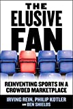 Irving Rein: The Elusive Fan: Reinventing Sports in a Crowded Marketplace