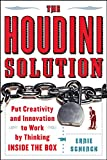 Schenck, Ernie: The Houdini Solution: Put Creativity And Innovation to Work by Thinking Inside the Box