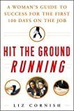 Cornish, Liz: Hit the Ground Running: A Woman's Guide to Success For the First 100 Days on the Job