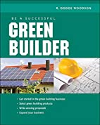 Be a Successful Green Builder by R. Woodson