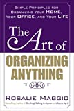 Maggio, Rosalie: The Art of Organizing Anything: Simple Principles for Organizing Your Home, Your Office, and Your Life