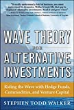 Walker, Stephen: Wave Theory For Alternative Investments:   Riding The Wave with Hedge Funds, Commodities, and Venture Capital