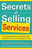 Schiffman, Stephan: Secrets of Selling Services: Everything You Need to Sell What Your Customer Can't See—from Pitch to Close