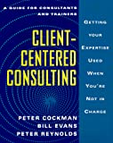 Peter Cockman: Client-Centered Consulting: Getting Your Expertise Used When You're Not in Charge