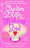 Canfield, Jack L.: Chicken Soup for the Mother's Soul: 101 Stories to Open the Hearts and Rekindle the Spirits of Mothers