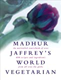Jaffrey, Madhur: Madhur Jaffrey's World Vegetarian : An Unrivalled Sourcebook of over 600 Recipes and Ingredients from All over the Globe