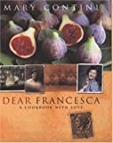 Contini, Mary: Dear Francesca: An Italian Journey of Recipes Recounted With Love