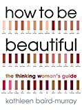 Baird-Murray, Kathleen: How to Be Beautiful: The Thinking Woman's Guide