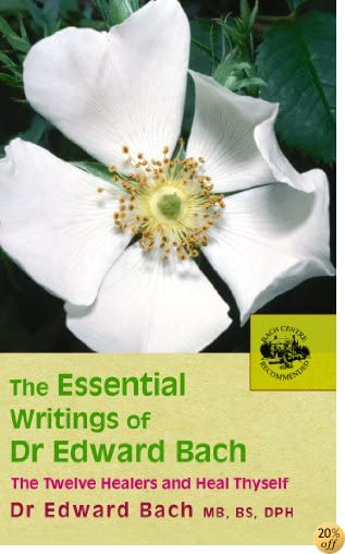The Essential Writings of Dr. Edward Bach: The Twelve Healers and Heal Thyself