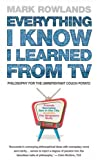 Rowlands, Mark: Everything I Know I Learned from TV: Philosophy for the Unrepentant Couch Potato