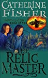 CATHERINE FISHER: THE RELIC MASTER: THE BOOK OF THE CROW 1