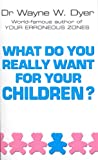 Dyer, Wayne W.: What Do You Really Want for Your Children?