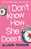 Pearson, Allison: I Don't Know How She Does It: A Comedy about Failure, a Tragedy about Success