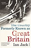 Jack, Ian: The Country Formerly Known as Great Britain: Writings 1989-2009