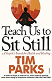 Parks, Tim: Teach Us to Sit Still: A Sceptic's Search for Health and Healing