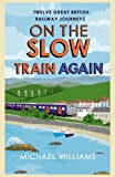 Williams, Michael: On the Slow Train Again: Twelve Great British Railway Journeys