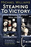 Williams, Michael: Steaming to Victory: How Britain's Railways Won the War