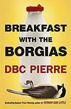 Breakfast with the Borgias by DBC Pierre