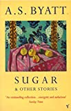 A.S. BYATT: SUGAR AND OTHER STORIES