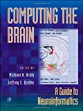 Arbib, Michael: Computing the Brain: A Guide to Neuroinformatics