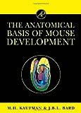 Kaufman, Matthew H.: The Anatomical Basis of Mouse Development