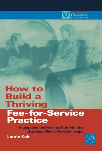 how-to-build-a-thriving-fee-for-service-practice-integrating-the-healing-side-with-the-business-side-of-psychotherapy-practical-resources-for-the-mental-health-professional