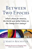 Rochester, J. Martin: Between Two Epochs: What's Ahead for America, the World, and Global Politics in the 21st Century?