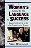 Mindell, Phyllis: A Woman's Guide to the Language of Success: Communicating With Confidence and Power