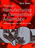 Brown, Steve: Strategic Manufacturing for Competitive Advantage: Transforming Operations From Shop