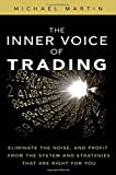 Martin, Michael: The Inner Voice of Trading: Eliminate the Noise, and Profit from the Strategies That Are Right for You