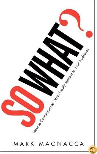 So What?: How to Communicate What Really Matters to Your Audience
