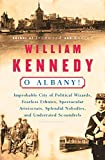 Kennedy, William: O Albany!: Improbable City of Political Wizards, Fearless Ethnics, Spectacular Aristocrats, Splendid Nobodies, and Underrated Scoundrels