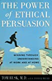 Rusk, Tom: The Power of Ethical Persuasion: Winning Through Understanding at Work and at Home