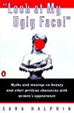 Halprin, Sara: Look at My Ugly Face: Myths and Musings on Beauty and Other Perilous Obsessions With Women's Appearance