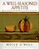 O'Neill, Molly: A Well-Seasoned Appetite: Recipes for Eating With the Seasons, the Senses, and the Soul
