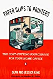 King, Dean: Paper Clips to Printers: The Cost-Cutting Sourcebook for Your Home Office
