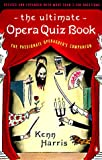 Harris, Kenn: The Ultimate Opera Quiz: The Passionate Operagoer's Companion