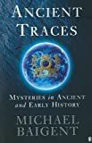 Baigent, Michael: Ancient Traces : Mysteries in Ancient and Early History