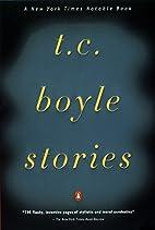 T.C. Boyle Stories by T. C. Boyle