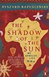 Kapuscinski, Ryszard: The Shadow of the Sun : My African Life