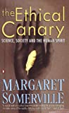 Somerville, Margaret: The Ethical Canary: Science, Society and the Human Spirit