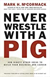 McCormack, Mark H.: Never Wrestle with a Pig and Ninety Other Ideas to Build Your Business and Career
