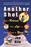 Kita, Joe: Another Shot: How I Relived My Life in Less Than a Year
