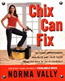 Vally, Norma: Chix Can Fix: 100 Home-Improvement Projects and True Tales From The Diva Of Do-It-Yourself
