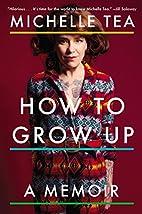 How to Grow Up: A Memoir by Michelle Tea