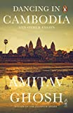 Amitav Ghosh: Dancing in Cambodia and Other Essays