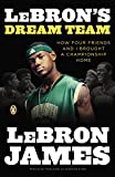 James, LeBron: LeBron's Dream Team: How Five Friends Made History