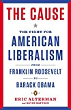 Alterman, Eric: The Cause: The Fight for American Liberalism from Franklin Roosevelt to Barack Obama
