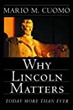 Cuomo, Mario M.: Why Lincoln Matters : Today More Than Ever